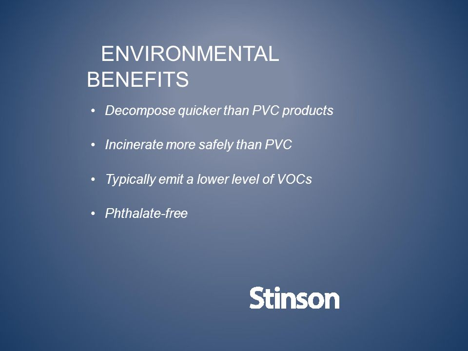 ENVIRONMENTAL BENEFITS Decompose quicker than PVC products Incinerate more safely than PVC Typically emit a lower level of VOCs Phthalate-free