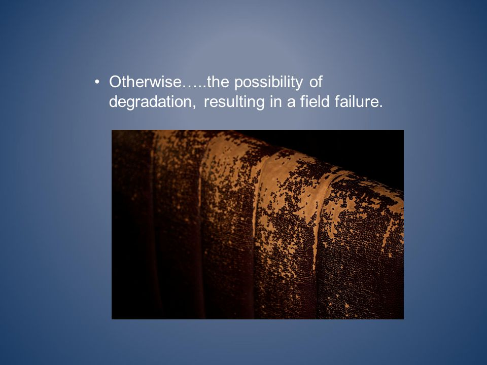 Otherwise…..the possibility of degradation, resulting in a field failure.