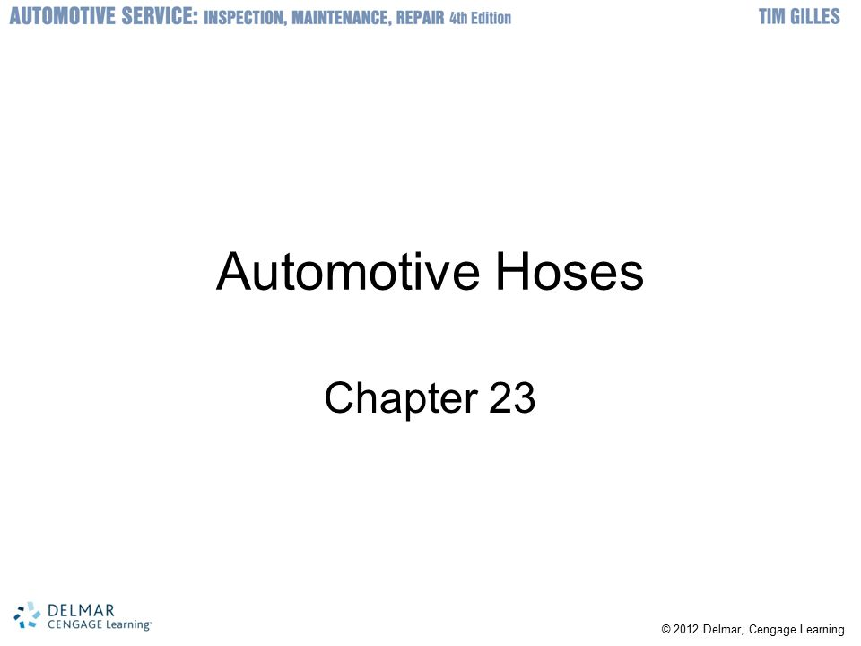 © 2012 Delmar, Cengage Learning Automotive Hoses Chapter 23