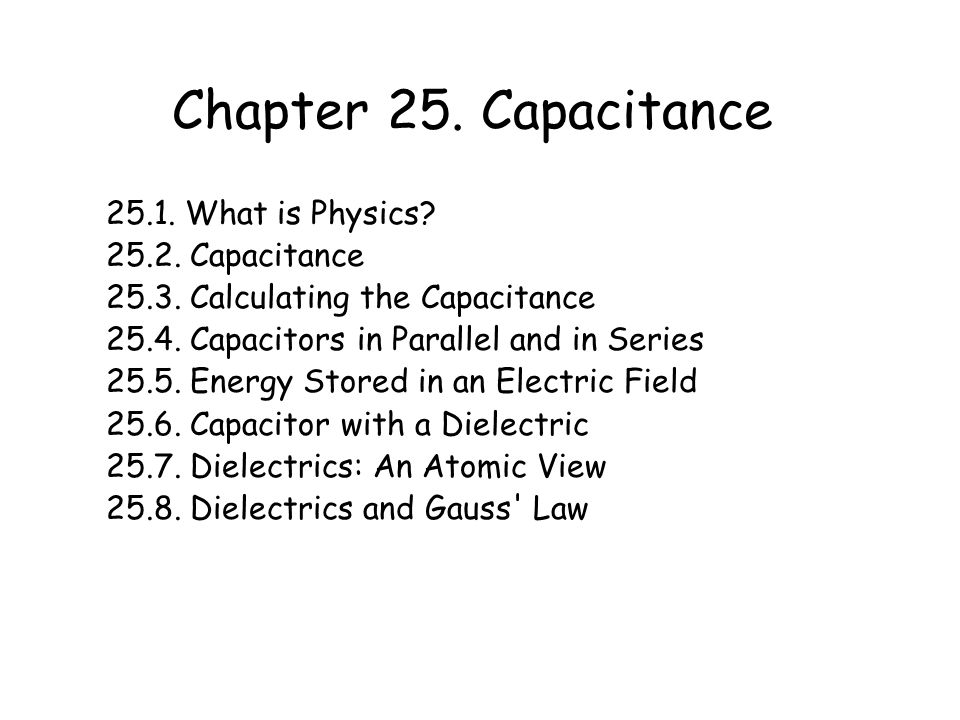 Chapter 25. Capacitance 25.1. What is Physics? 25.2. Capacitance 25.3. Calculating the Capacitance 25.4. Capacitors in Parallel and in Series 25.5. En