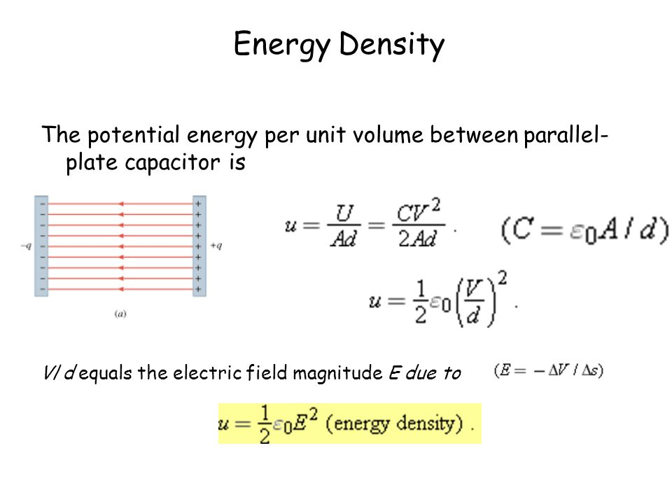 Energy Density The potential energy per unit volume between parallel- plate capacitor is V/d equals the electric field magnitude E due to