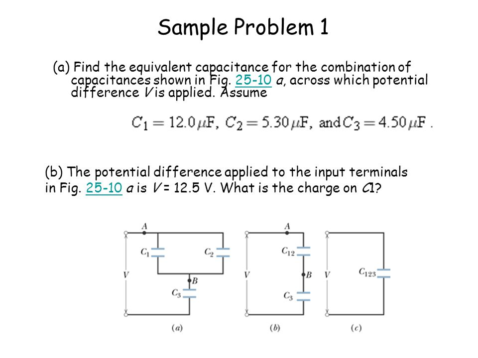 Sample Problem 1 (a) Find the equivalent capacitance for the combination of capacitances shown in Fig. 25-10 a, across which potential difference V is