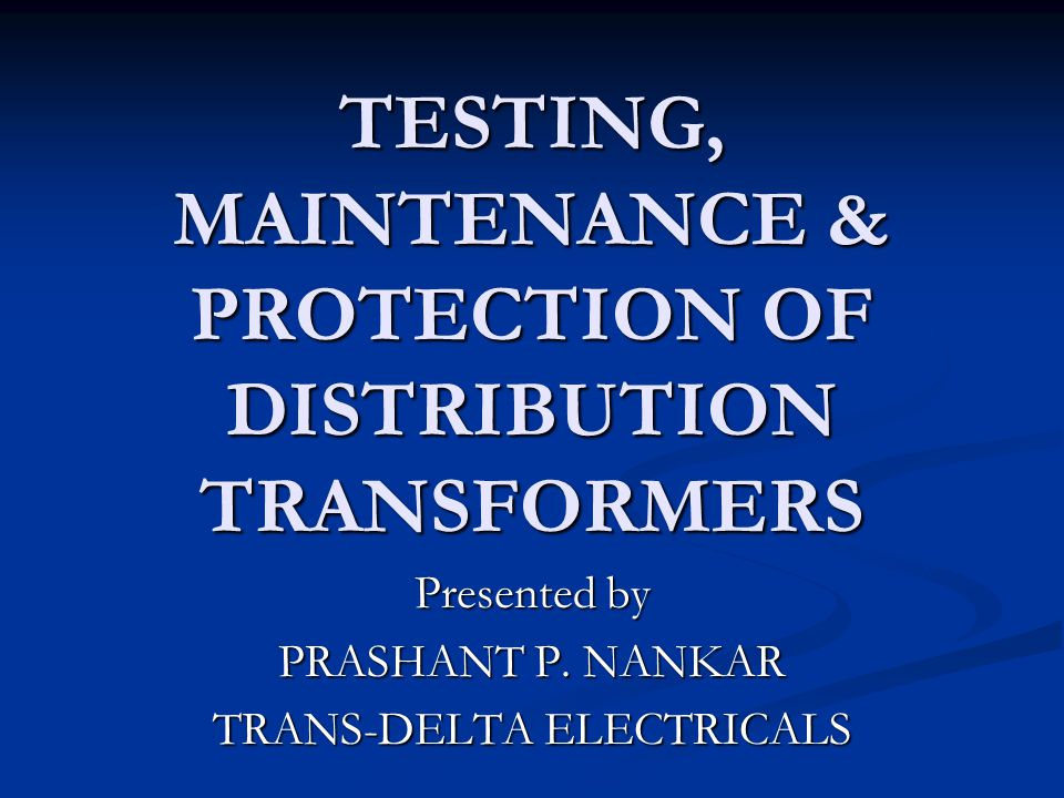 TESTING, MAINTENANCE & PROTECTION OF DISTRIBUTION TRANSFORMERS Presented by PRASHANT P. NANKAR TRANS-DELTA ELECTRICALS