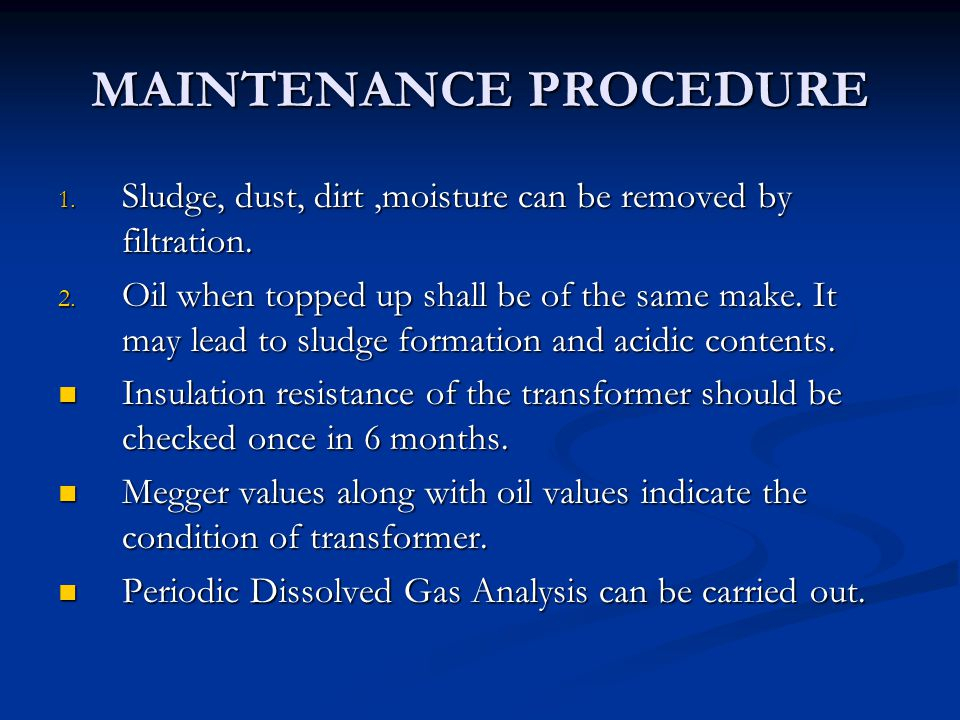 MAINTENANCE PROCEDURE 1. Sludge, dust, dirt,moisture can be removed by filtration. 2. Oil when topped up shall be of the same make. It may lead to slu