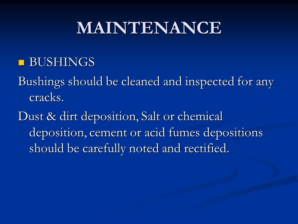 MAINTENANCE BUSHINGS BUSHINGS Bushings should be cleaned and inspected for any cracks. Dust & dirt deposition, Salt or chemical deposition, cement or
