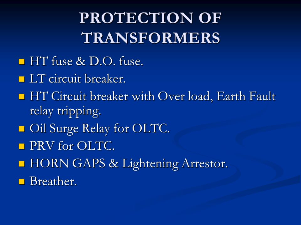 PROTECTION OF TRANSFORMERS HT fuse & D.O. fuse. HT fuse & D.O. fuse. LT circuit breaker. LT circuit breaker. HT Circuit breaker with Over load, Earth