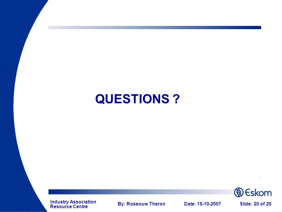 Industry Association Resource Centre By: Rossouw TheronDate: 15-10-2007Slide: 20 of 20 QUESTIONS ?