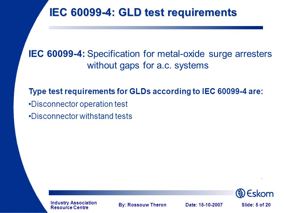 Industry Association Resource Centre By: Rossouw TheronDate: 15-10-2007Slide: 5 of 20 IEC 60099-4: GLD test requirements IEC 60099-4:Specification for