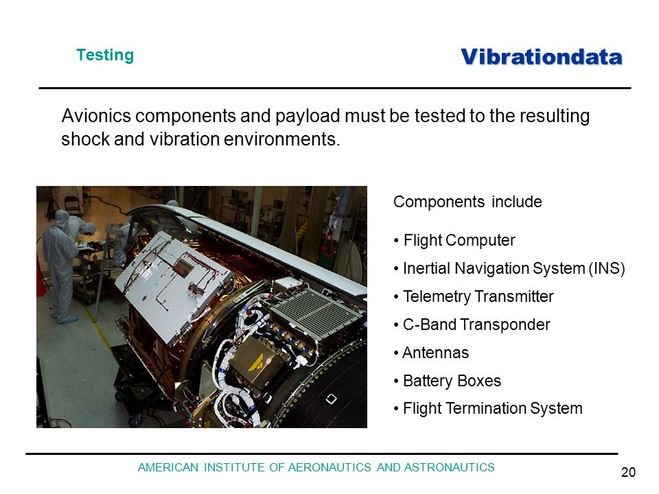 Vibrationdata AMERICAN INSTITUTE OF AERONAUTICS AND ASTRONAUTICS 20 Testing Avionics components and payload must be tested to the resulting shock and vibration environments.