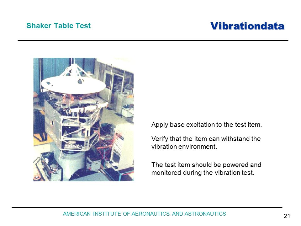 Vibrationdata AMERICAN INSTITUTE OF AERONAUTICS AND ASTRONAUTICS 21 Shaker Table Test Apply base excitation to the test item. Verify that the item can