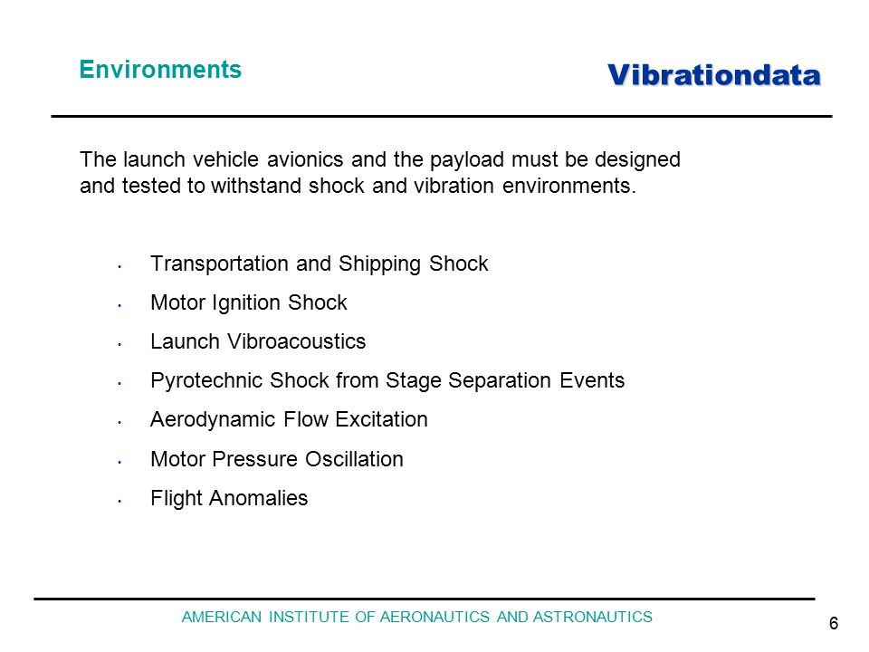 Vibrationdata AMERICAN INSTITUTE OF AERONAUTICS AND ASTRONAUTICS 6 Environments Transportation and Shipping Shock Motor Ignition Shock Launch Vibroacoustics Pyrotechnic Shock from Stage Separation Events Aerodynamic Flow Excitation Motor Pressure Oscillation Flight Anomalies The launch vehicle avionics and the payload must be designed and tested to withstand shock and vibration environments.