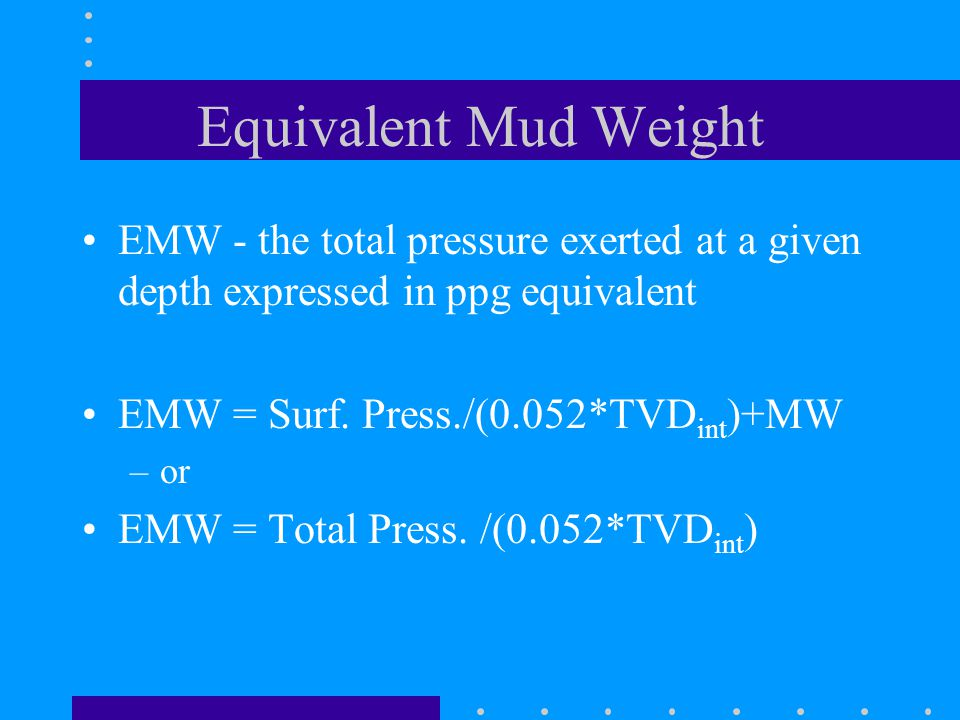 Equivalent Mud Weight EMW - the total pressure exerted at a given depth expressed in ppg equivalent EMW = Surf.