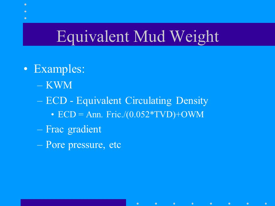 Equivalent Mud Weight Examples: –KWM –ECD - Equivalent Circulating Density ECD = Ann.