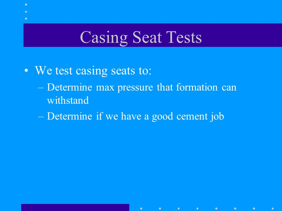 Casing Seat Tests We test casing seats to: –Determine max pressure that formation can withstand –Determine if we have a good cement job