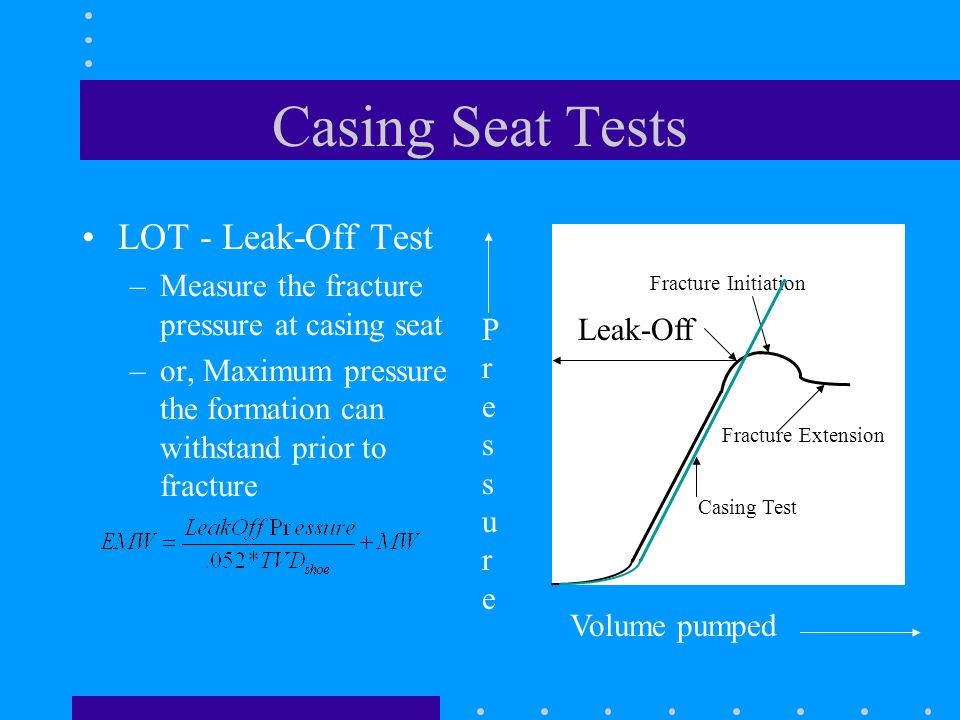Casing Seat Tests LOT - Leak-Off Test –Measure the fracture pressure at casing seat –or, Maximum pressure the formation can withstand prior to fracture Volume pumped PressurePressure Leak-Off Fracture Initiation Fracture Extension Casing Test