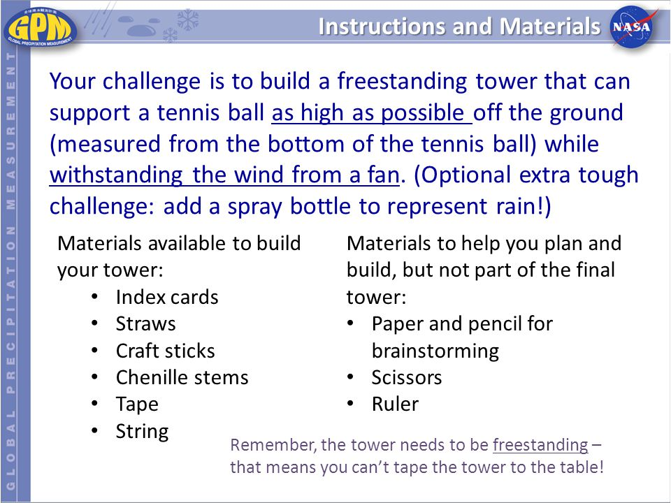 Instructions and Materials Your challenge is to build a freestanding tower that can support a tennis ball as high as possible off the ground (measured from the bottom of the tennis ball) while withstanding the wind from a fan.