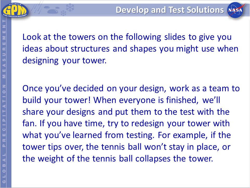 Develop and Test Solutions Look at the towers on the following slides to give you ideas about structures and shapes you might use when designing your tower.