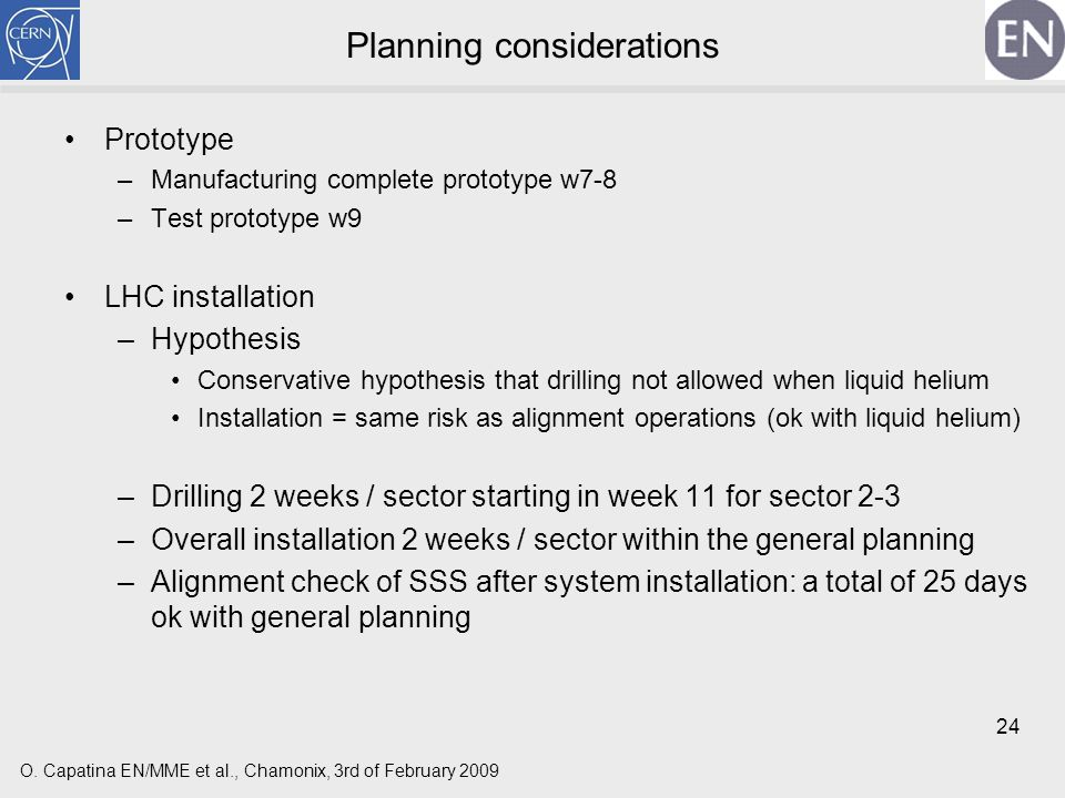 24 Planning considerations Prototype –Manufacturing complete prototype w7-8 –Test prototype w9 LHC installation –Hypothesis Conservative hypothesis that drilling not allowed when liquid helium Installation = same risk as alignment operations (ok with liquid helium) –Drilling 2 weeks / sector starting in week 11 for sector 2-3 –Overall installation 2 weeks / sector within the general planning –Alignment check of SSS after system installation: a total of 25 days ok with general planning O.