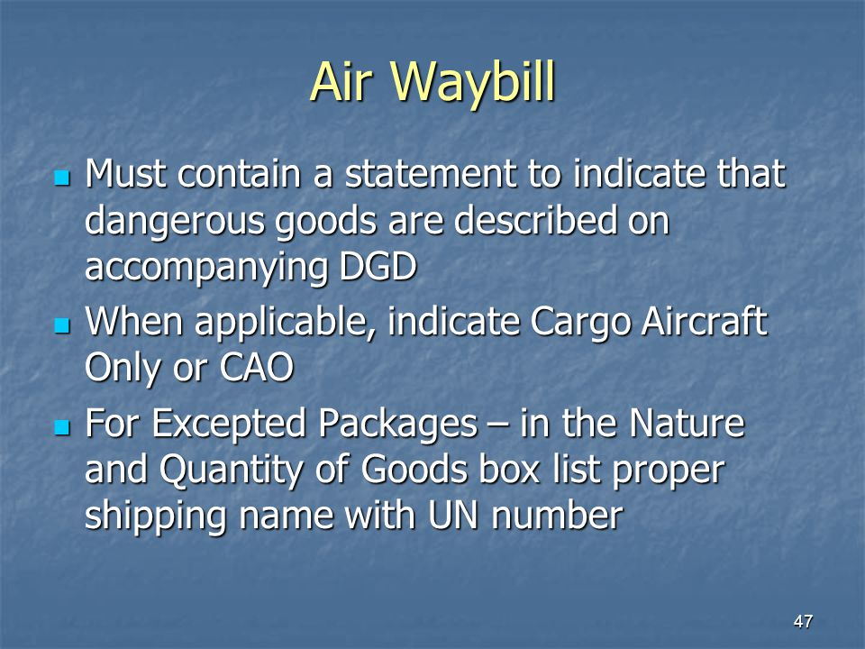47 Air Waybill Must contain a statement to indicate that dangerous goods are described on accompanying DGD Must contain a statement to indicate that d