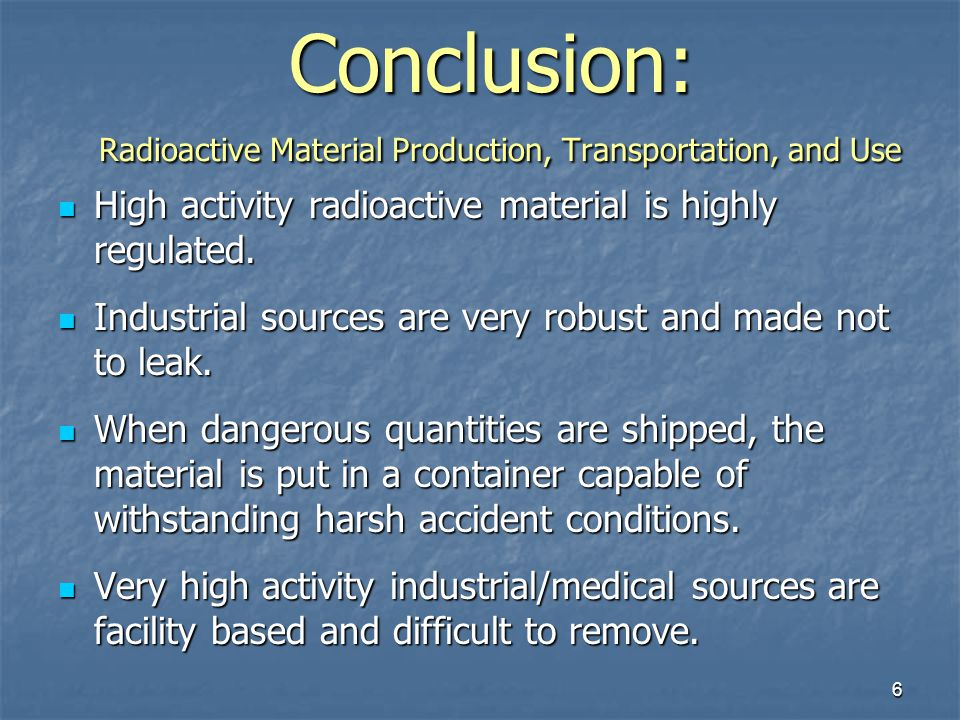 6 Conclusion: Radioactive Material Production, Transportation, and Use High activity radioactive material is highly regulated. High activity radioacti