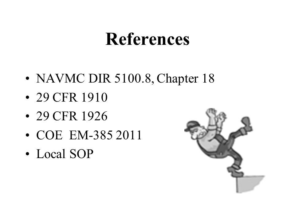 References NAVMC DIR 5100.8, Chapter 18 29 CFR 1910 29 CFR 1926 COE EM-385 2011 Local SOP
