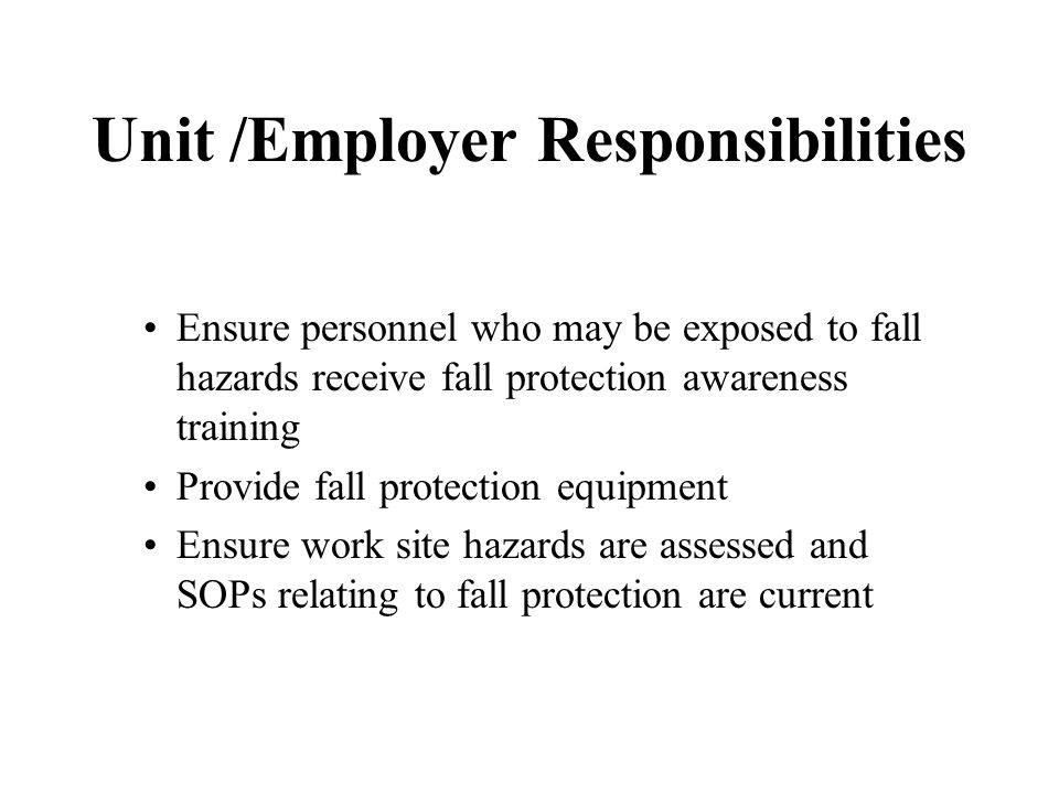 Unit /Employer Responsibilities Ensure personnel who may be exposed to fall hazards receive fall protection awareness training Provide fall protection equipment Ensure work site hazards are assessed and SOPs relating to fall protection are current