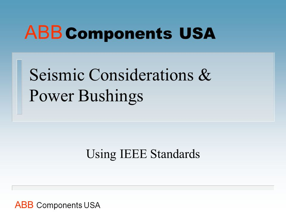 ABB Components USA Seismic Considerations & Power Bushings Using IEEE Standards ABB Components USA