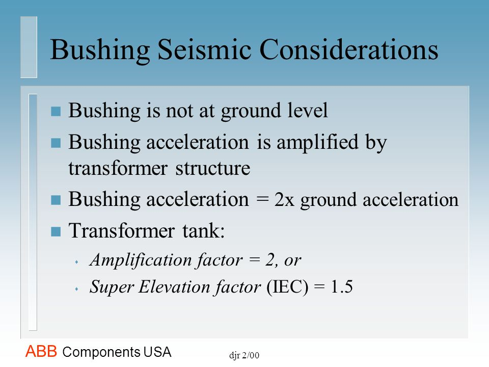 ABB Components USA djr 2/00 Bushing Seismic Considerations n Bushing is not at ground level n Bushing acceleration is amplified by transformer structu