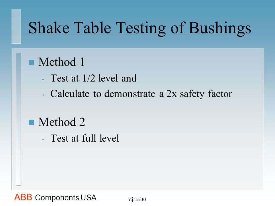 ABB Components USA djr 2/00 Shake Table Testing of Bushings n Method 1 s Test at 1/2 level and s Calculate to demonstrate a 2x safety factor n Method