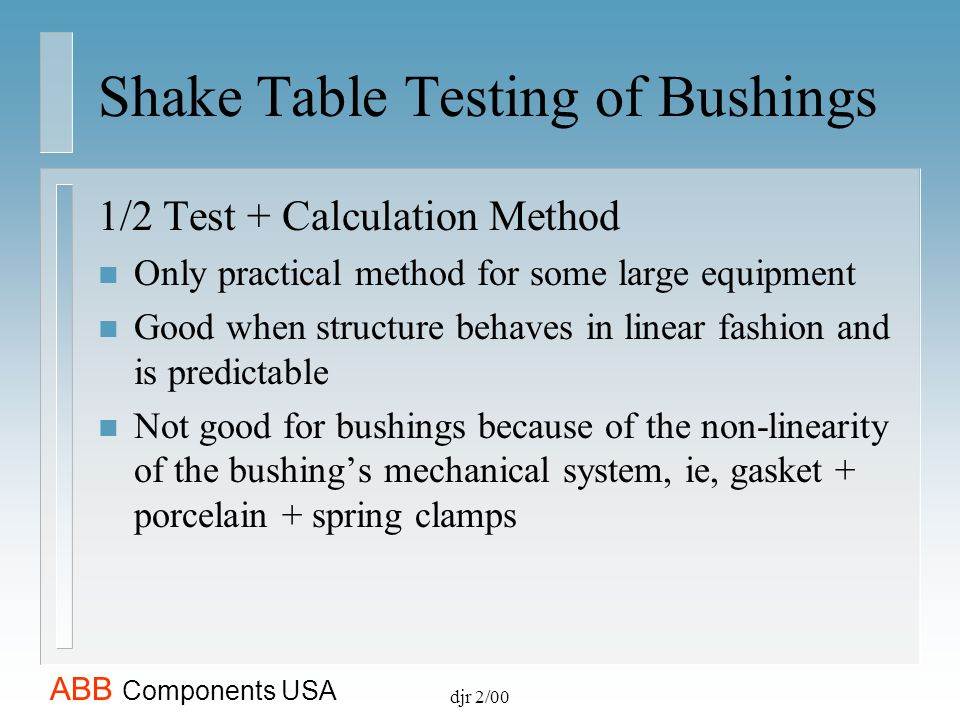 ABB Components USA djr 2/00 Shake Table Testing of Bushings 1/2 Test + Calculation Method n Only practical method for some large equipment n Good when