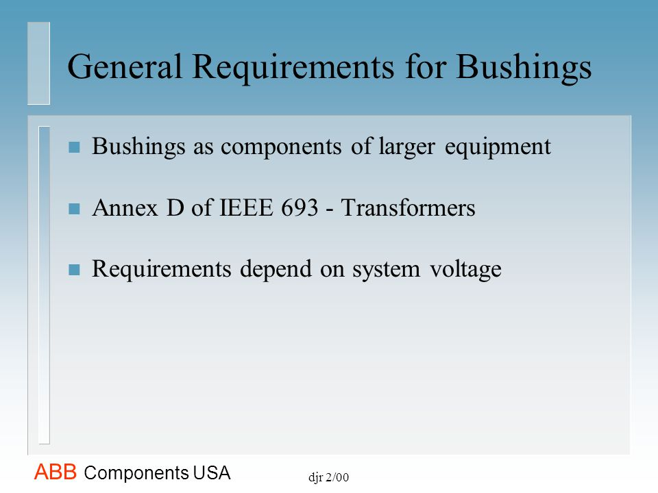 ABB Components USA djr 2/00 General Requirements for Bushings n Bushings as components of larger equipment n Annex D of IEEE 693 - Transformers n Requ