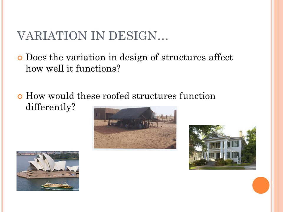 VARIATION IN DESIGN… Does the variation in design of structures affect how well it functions? How would these roofed structures function differently?