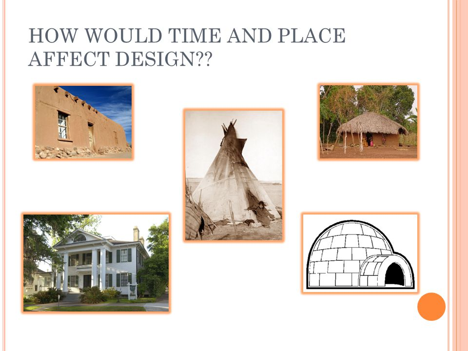 HOW WOULD TIME AND PLACE AFFECT DESIGN??