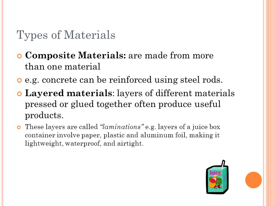 Types of Materials Composite Materials: are made from more than one material e.g. concrete can be reinforced using steel rods. Layered materials : lay
