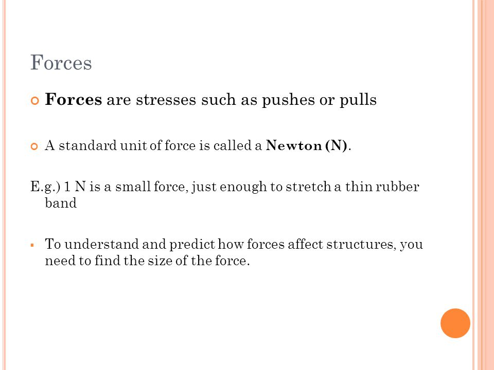Forces Forces are stresses such as pushes or pulls A standard unit of force is called a Newton (N). E.g.) 1 N is a small force, just enough to stretch