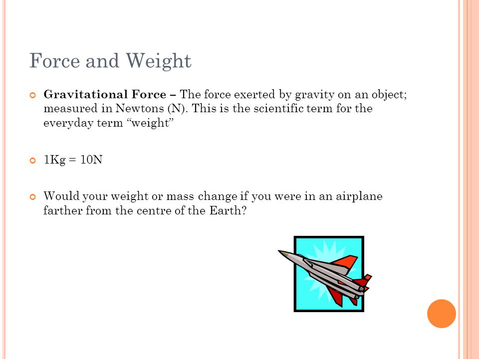 Force and Weight Gravitational Force – The force exerted by gravity on an object; measured in Newtons (N). This is the scientific term for the everyda