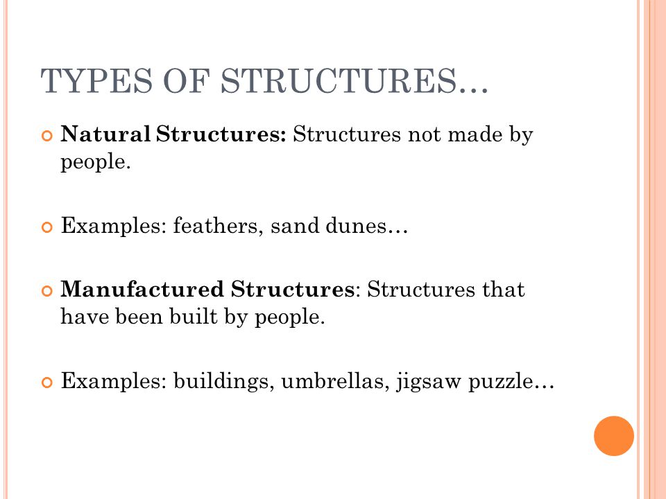 TYPES OF STRUCTURES… Natural Structures: Structures not made by people. Examples: feathers, sand dunes… Manufactured Structures : Structures that have