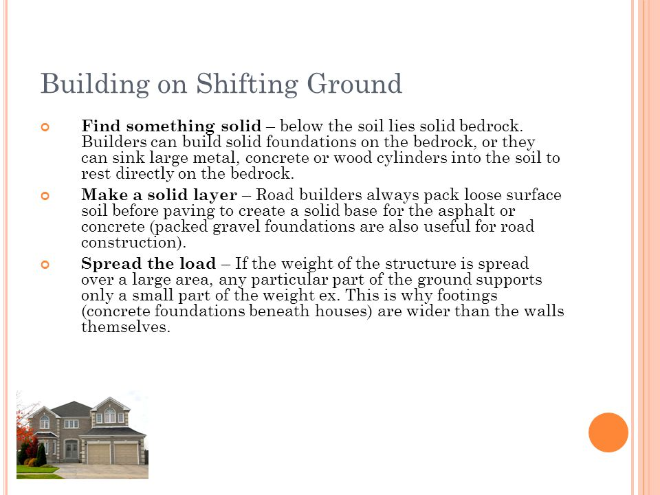Building on Shifting Ground Find something solid – below the soil lies solid bedrock. Builders can build solid foundations on the bedrock, or they can