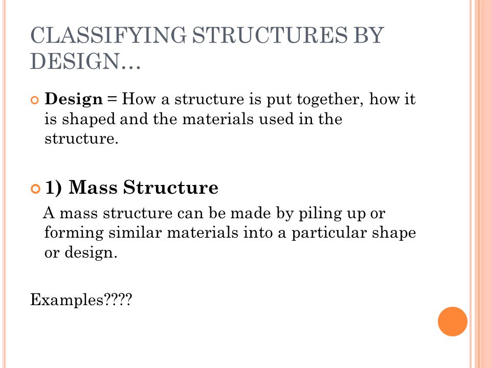 CLASSIFYING STRUCTURES BY DESIGN… Design = How a structure is put together, how it is shaped and the materials used in the structure. 1) Mass Structur