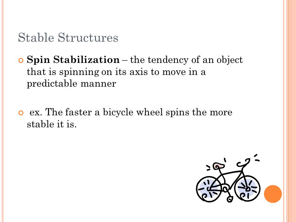 Stable Structures Spin Stabilization – the tendency of an object that is spinning on its axis to move in a predictable manner ex. The faster a bicycle