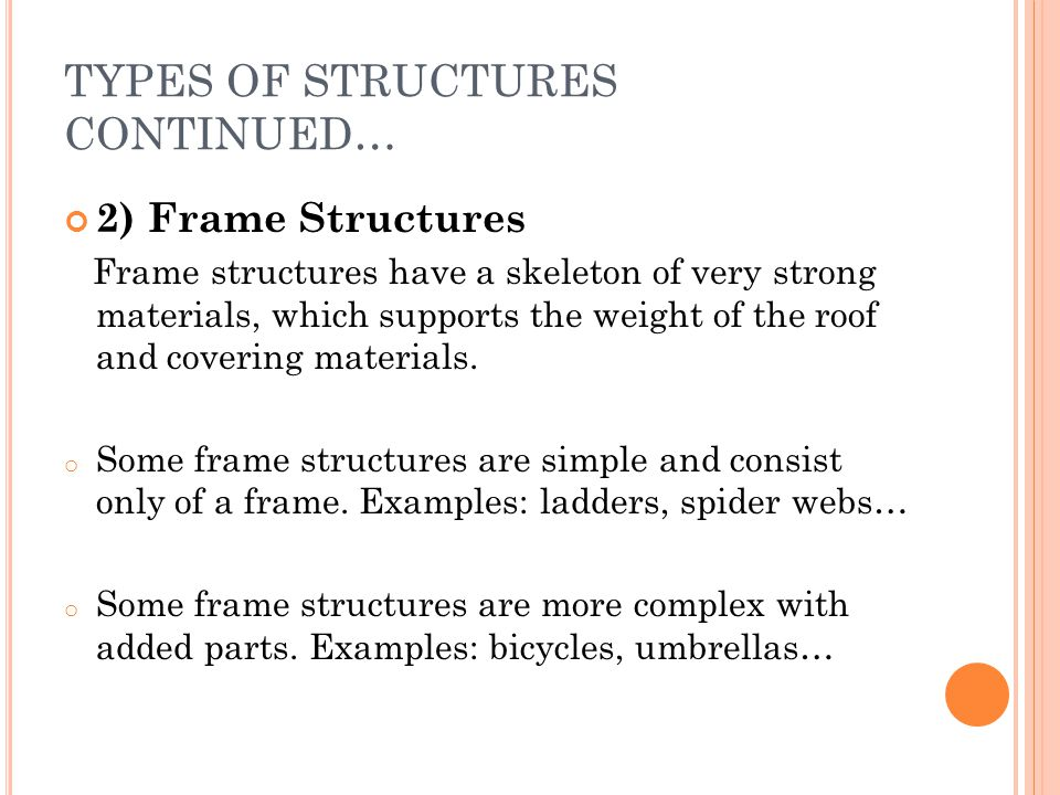 TYPES OF STRUCTURES CONTINUED… 2) Frame Structures Frame structures have a skeleton of very strong materials, which supports the weight of the roof an