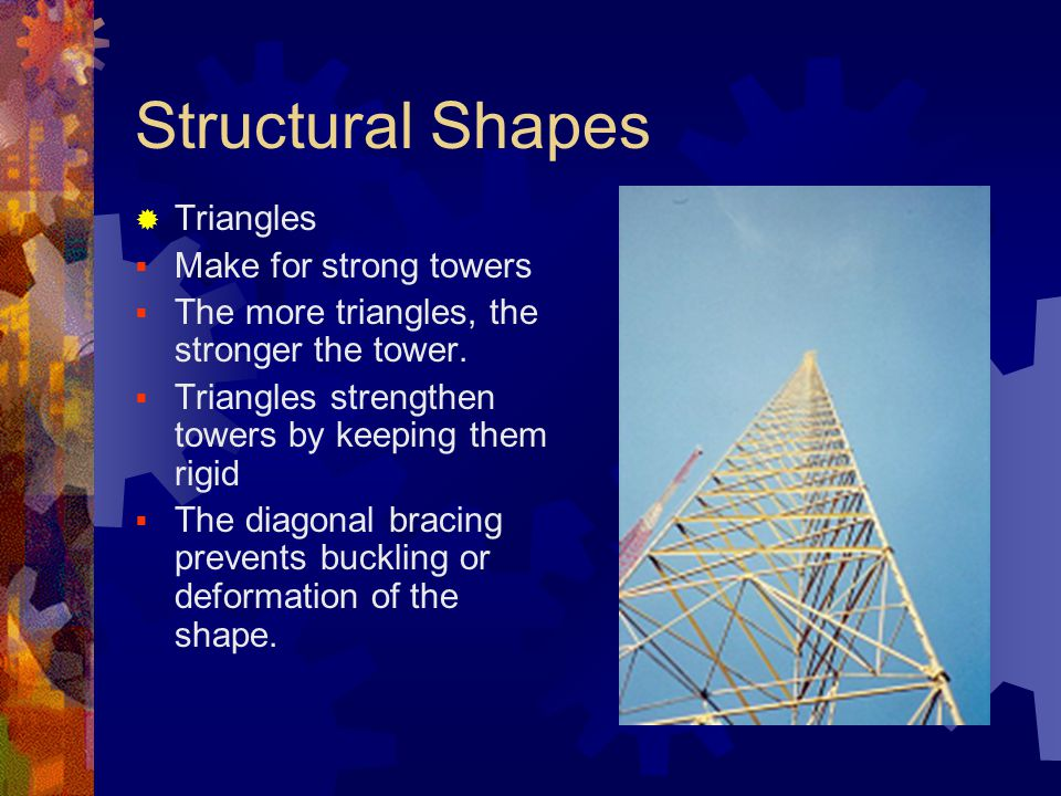 Structural Shapes  Triangles  Make for strong towers  The more triangles, the stronger the tower.  Triangles strengthen towers by keeping them rig
