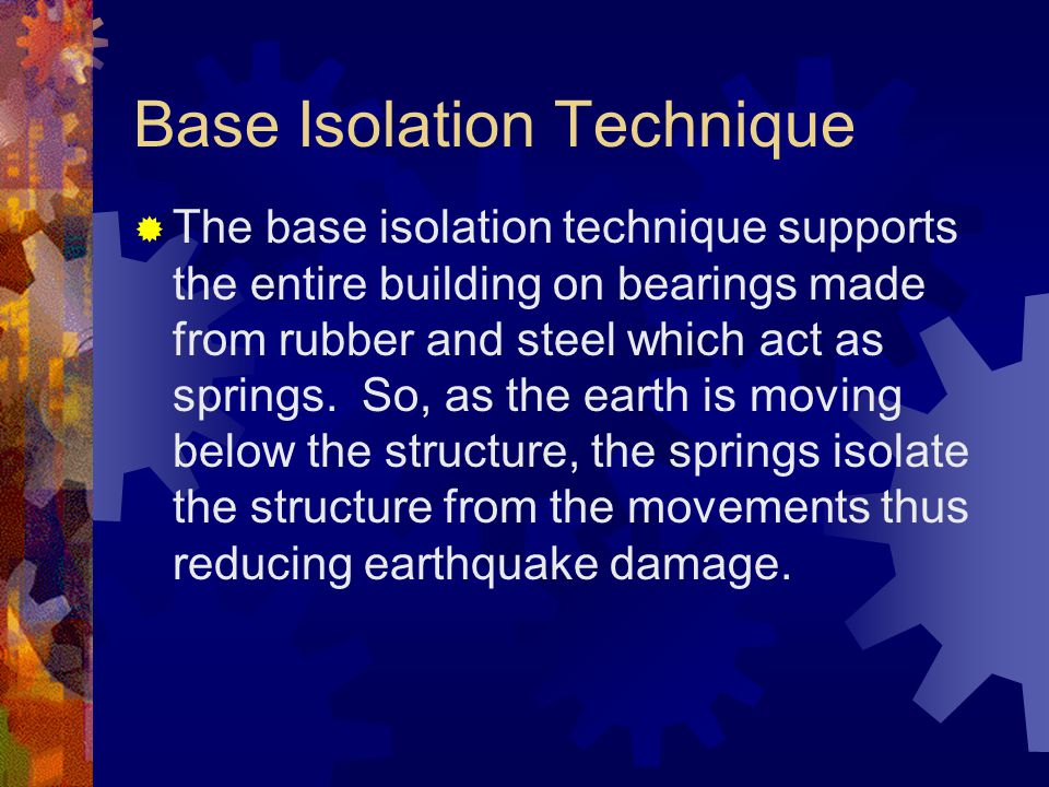 Base Isolation Technique  The base isolation technique supports the entire building on bearings made from rubber and steel which act as springs. So,