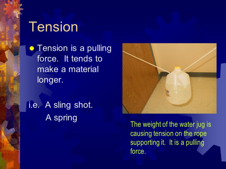 Tension  Tension is a pulling force. It tends to make a material longer. i.e. A sling shot. A spring The weight of the water jug is causing tension o