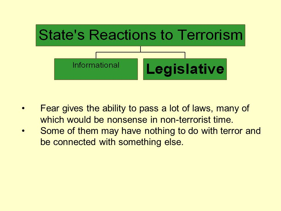 Fear gives the ability to pass a lot of laws, many of which would be nonsense in non-terrorist time.
