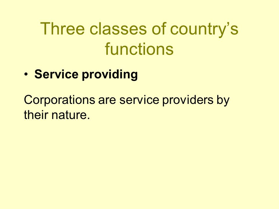 Three classes of country's functions Service providing Corporations are service providers by their nature.