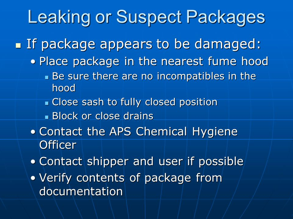 Leaking or Suspect Packages If package appears to be damaged: If package appears to be damaged: Place package in the nearest fume hoodPlace package in the nearest fume hood Be sure there are no incompatibles in the hood Be sure there are no incompatibles in the hood Close sash to fully closed position Close sash to fully closed position Block or close drains Block or close drains Contact the APS Chemical Hygiene OfficerContact the APS Chemical Hygiene Officer Contact shipper and user if possibleContact shipper and user if possible Verify contents of package from documentationVerify contents of package from documentation