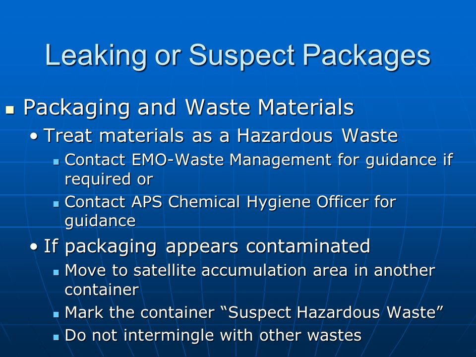 Leaking or Suspect Packages Packaging and Waste Materials Packaging and Waste Materials Treat materials as a Hazardous WasteTreat materials as a Hazardous Waste Contact EMO-Waste Management for guidance if required or Contact EMO-Waste Management for guidance if required or Contact APS Chemical Hygiene Officer for guidance Contact APS Chemical Hygiene Officer for guidance If packaging appears contaminatedIf packaging appears contaminated Move to satellite accumulation area in another container Move to satellite accumulation area in another container Mark the container Suspect Hazardous Waste Mark the container Suspect Hazardous Waste Do not intermingle with other wastes Do not intermingle with other wastes