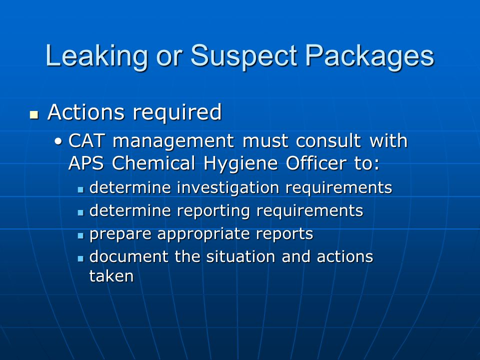 Leaking or Suspect Packages Actions required Actions required CAT management must consult with APS Chemical Hygiene Officer to:CAT management must consult with APS Chemical Hygiene Officer to: determine investigation requirements determine investigation requirements determine reporting requirements determine reporting requirements prepare appropriate reports prepare appropriate reports document the situation and actions taken document the situation and actions taken
