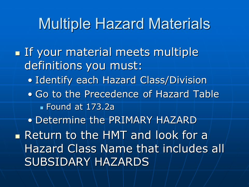 Multiple Hazard Materials If your material meets multiple definitions you must: If your material meets multiple definitions you must: Identify each Hazard Class/DivisionIdentify each Hazard Class/Division Go to the Precedence of Hazard TableGo to the Precedence of Hazard Table Found at 173.2a Found at 173.2a Determine the PRIMARY HAZARDDetermine the PRIMARY HAZARD Return to the HMT and look for a Hazard Class Name that includes all SUBSIDARY HAZARDS Return to the HMT and look for a Hazard Class Name that includes all SUBSIDARY HAZARDS